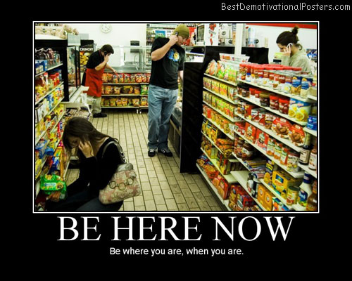 Be-Here-Now-Best-Demotivational-Posters